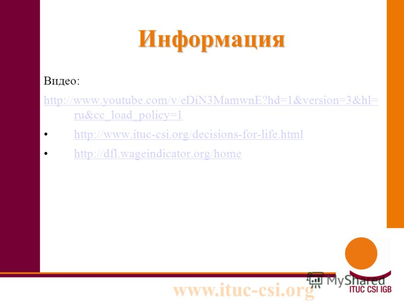 www.ituc-csi.org Информация Видео: http://www.youtube.com/v/eDiN3MamwnE?hd=1&version=3&hl= ru&cc_load_policy=1 http://www.ituc-csi.org/decisions-for-life.html http://dfl.wageindicator.org/home