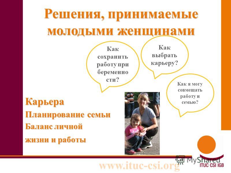 www.ituc-csi.org Решения, принимаемые молодыми женщинами Карьера Планирование семьи Баланс личной жизни и работы Как я могу совмещать работу и семью? Как выбрать карьеру? Как сохранить работу при беременно сти?