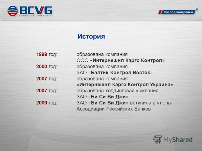 История 1999 год:образована компания ООО «Интернешнл Карго Контрол» 2000 год: образована компания ЗАО «Балтик Контрол Восток» 2007 год: образована компания «Интернешнл Карго Контрол Украина» 2007 год:образована холдинговая компания ЗАО «Би Си Ви Джи»