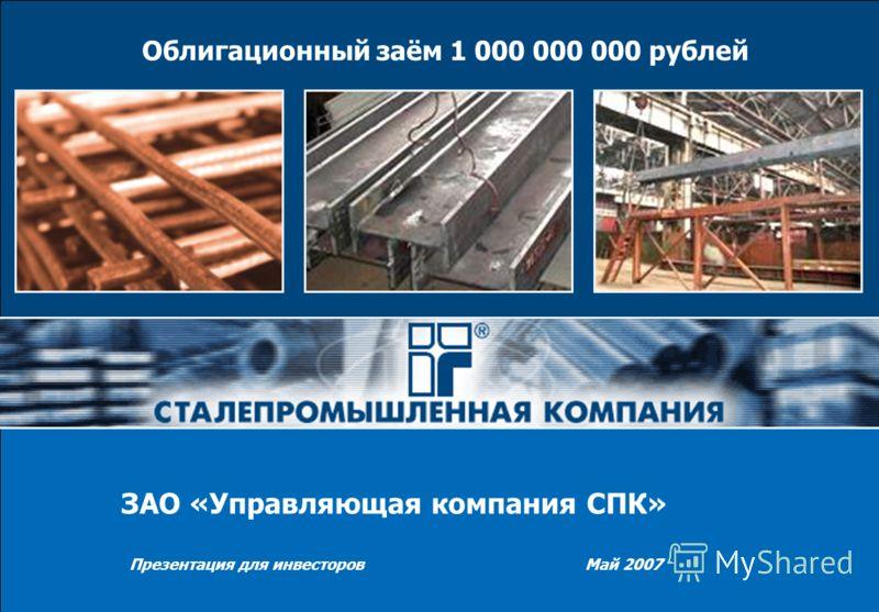 Презентация для инвесторов Май 2007 Облигационный заём 1 000 000 000 рублей ЗАО «Управляющая компания СПК»
