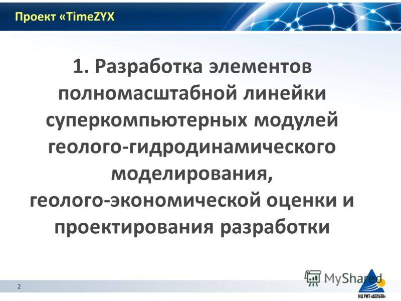 2 1. Разработка элементов полномасштабной линейки суперкомпьютерных модулей геолого-гидродинамического моделирования, геолого-экономической оценки и проектирования разработки 2 Проект «TimeZYX