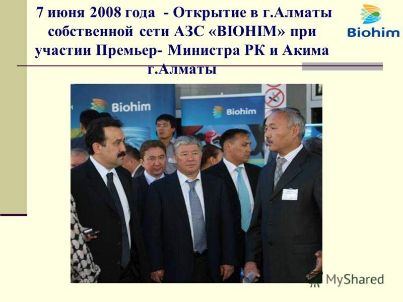 7 июня 2008 года - Открытие в г.Алматы собственной сети АЗС «BIOHIM» при участии Премьер- Министра РК и Акима г.Алматы
