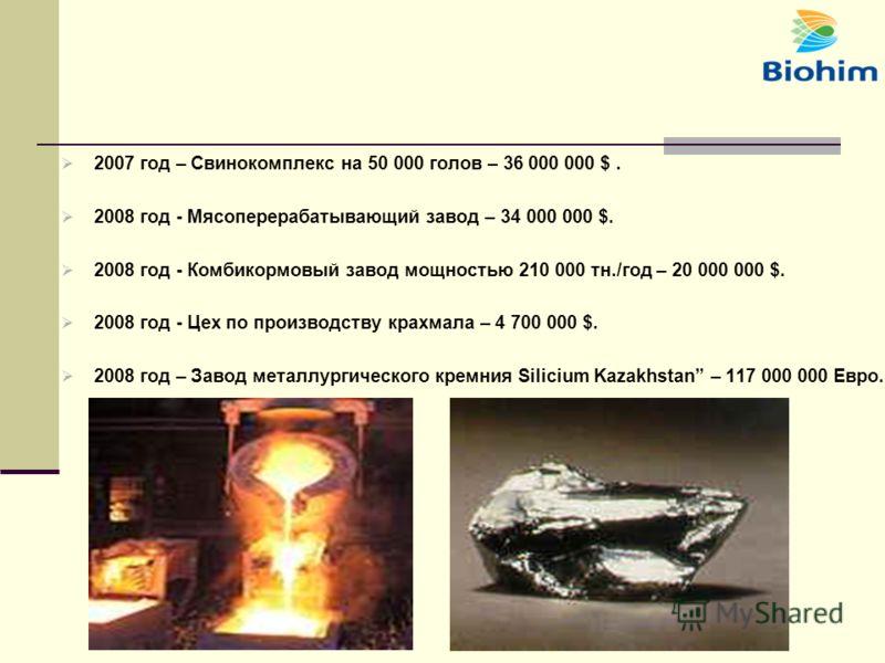 2007 год – Свинокомплекс на 50 000 голов – 36 000 000 $. 2008 год - Мясоперерабатывающий завод – 34 000 000 $. 2008 год - Комбикормовый завод мощностью 210 000 тн./год – 20 000 000 $. 2008 год - Цех по производству крахмала – 4 700 000 $. 2008 год –