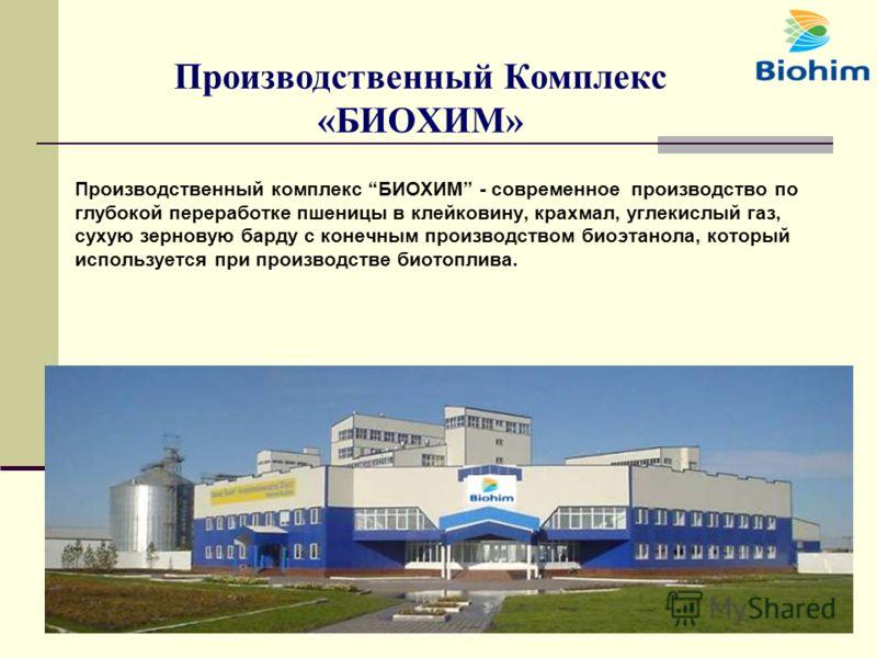 Производственный Комплекс «БИОХИМ» Производственный комплекс БИОХИМ - современное производство по глубокой переработке пшеницы в клейковину, крахмал, углекислый газ, сухую зерновую барду с конечным производством биоэтанола, который используется при п