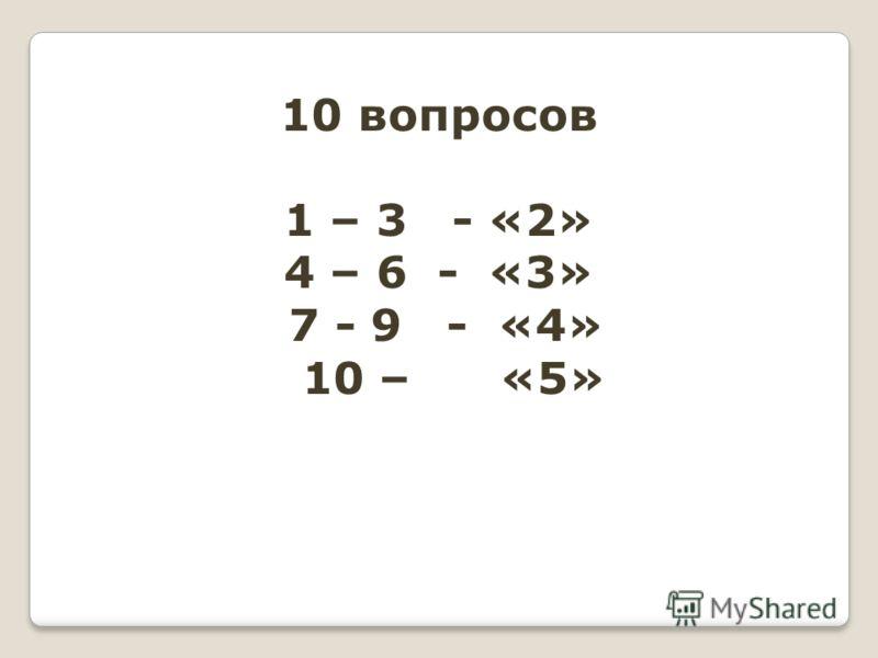 10 вопросов 1 – 3 - «2» 4 – 6 - «3» 7 - 9 - «4» 10 – «5»