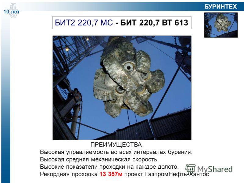 БИТ2 220,7 МС - БИТ 220,7 ВТ 613 ПРЕИМУЩЕСТВА Высокая управляемость во всех интервалах бурения. Высокая средняя механическая скорость. Высокие показатели проходки на каждое долото. Рекордная проходка 13 357м проект ГазпромНефть-Хантос 10 лет БУРИНТЕХ