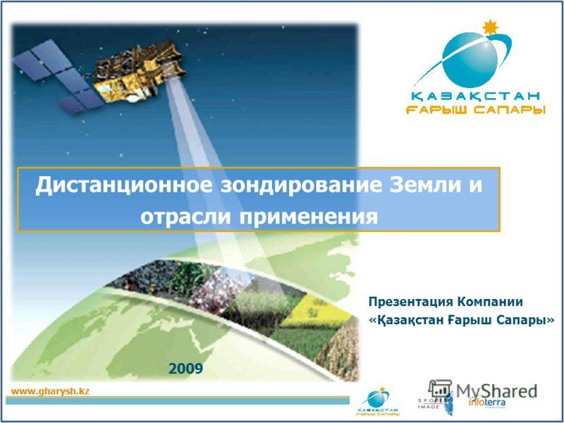 Дистанционное зондирование Земли и отрасли применения Презентация Компании «Қазақстан Ғарыш Сапары» 2009