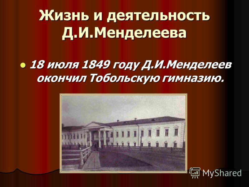 Жизнь и деятельность Д.И.Менделеева 18 июля 1849 году Д.И.Менделеев окончил Тобольскую гимназию. 18 июля 1849 году Д.И.Менделеев окончил Тобольскую гимназию.