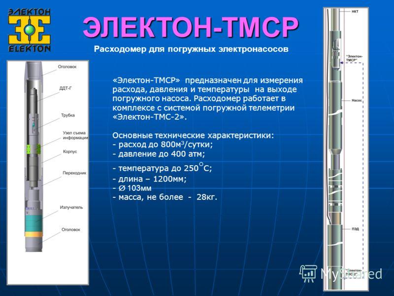Расходомер для погружных электронасосов ЭЛЕКТОН-ТМСР «Электон-ТМСР» предназначен для измерения расхода, давления и температуры на выходе погружного насоса. Расходомер работает в комплексе с системой погружной телеметрии «Электон-ТМС-2». Основные техн