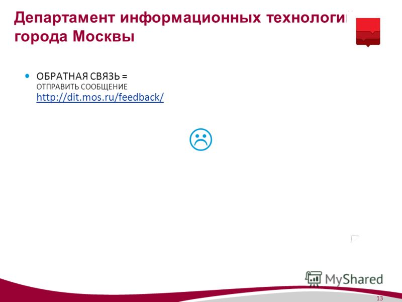 13 Департамент информационных технологий города Москвы ОБРАТНАЯ СВЯЗЬ = ОТПРАВИТЬ СООБЩЕНИЕ http://dit.mos.ru/feedback/ http://dit.mos.ru/feedback/