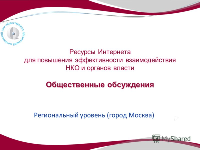 Общественные обсуждения Ресурсы Интернета для повышения эффективности взаимодействия НКО и органов власти Общественные обсуждения Региональный уровень (город Москва)