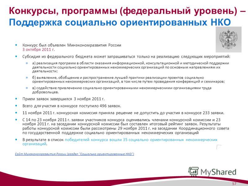 57 Конкурсы, программы (федеральный уровень) – Поддержка социально ориентированных НКО Конкурс был объявлен Минэкономразвития России 3 октября 2011 г. Субсидия из федерального бюджета может запрашиваться только на реализацию следующих мероприятий: а)