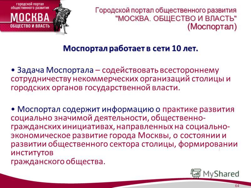 64 Моспортал работает в сети 10 лет. Моспортал работает в сети 10 лет. Задача Моспортала – содействовать всестороннему сотрудничеству некоммерческих организаций столицы и городских органов государственной власти. Моспортал содержит информацию о практ