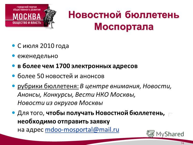 74 Новостной бюллетень Моспортала С июля 2010 года еженедельно в более чем 1700 электронных адресов более 50 новостей и анонсов рубрики бюллетеня: В центре внимания, Новости, Анонсы, Конкурсы, Вести НКО Москвы, Новости из округов Москвы Для того, что