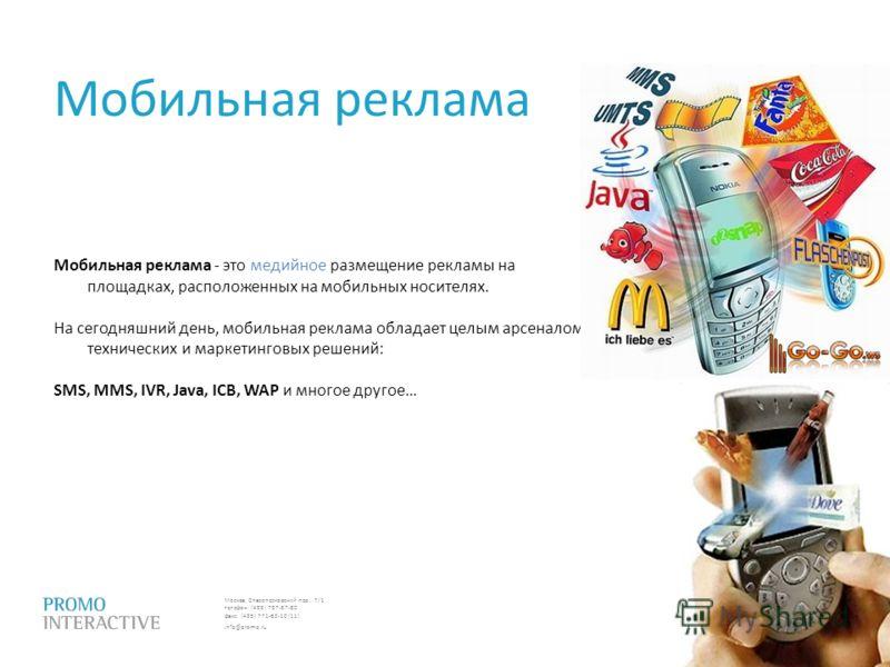Москва, Спасопесковский пер., 7/1 телефон: (495) 797-57-80 факс: (495) 771-60-10 (11) info@promo.ru Мобильная реклама Мобильная реклама - это медийное размещение рекламы на площадках, расположенных на мобильных носителях. На сегодняшний день, мобильн