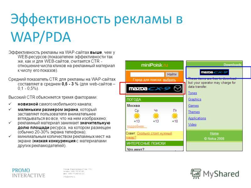 Москва, Спасопесковский пер., 7/1 телефон: (495) 797-57-80 факс: (495) 771-60-10 (11) info@promo.ru Эффективность рекламы в WAP/PDA Эффективность рекламы на WAP-сайтах выше, чем у WEB-ресурсов (показателем эффективности так же, как и для WEB-сайтов,