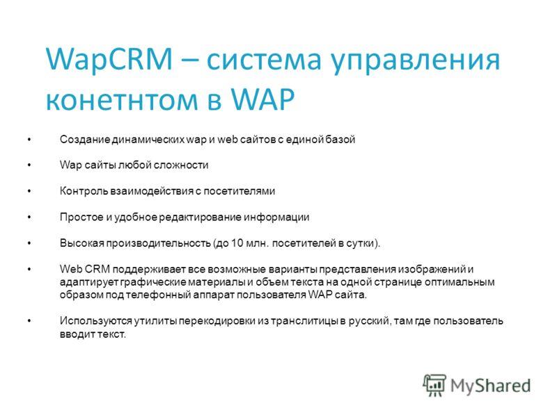 WapCRM – система управления конетнтом в WAP Создание динамических wap и web сайтов с единой базой Wap сайты любой сложности Контроль взаимодействия с посетителями Простое и удобное редактирование информации Высокая производительность (до 10 млн. посе