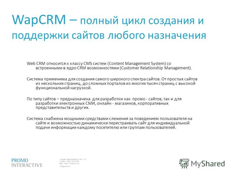 Москва, Спасопесковский пер., 7/1 телефон: (495) 797-57-80 факс: (495) 771-60-10 (11) info@promo.ru Web CRM относится к классу CMS систем (Content Management System) со встроенными в ядро CRM возможностями (Customer Relationship Management). Система