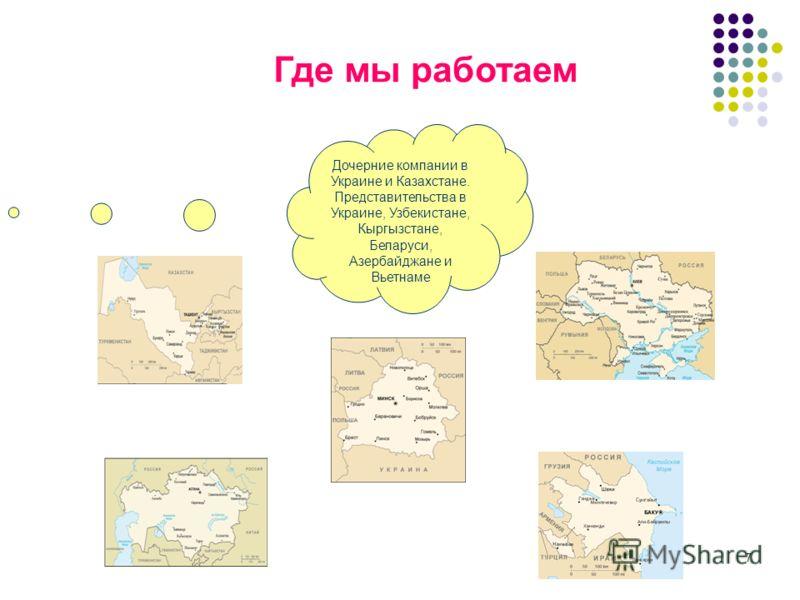 7 Где мы работаем Дочерние компании в Украине и Казахстане. Представительства в Украине, Узбекистане, Кыргызстане, Беларуси, Азербайджане и Вьетнаме