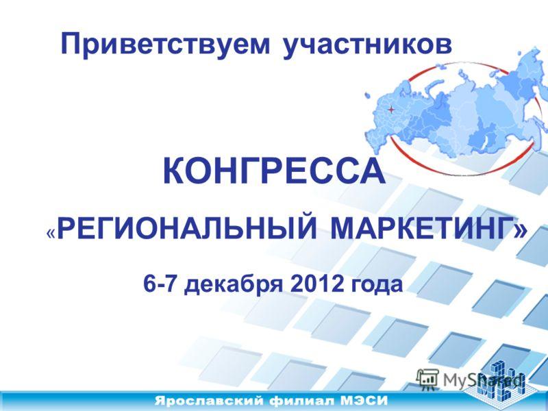КОНГРЕССА « РЕГИОНАЛЬНЫЙ МАРКЕТИНГ» 6-7 декабря 2012 года Приветствуем участников