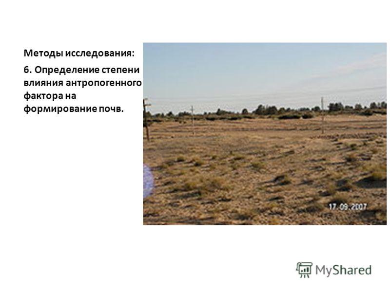 Методы исследования: 6. Определение степени влияния антропогенного фактора на формирование почв.