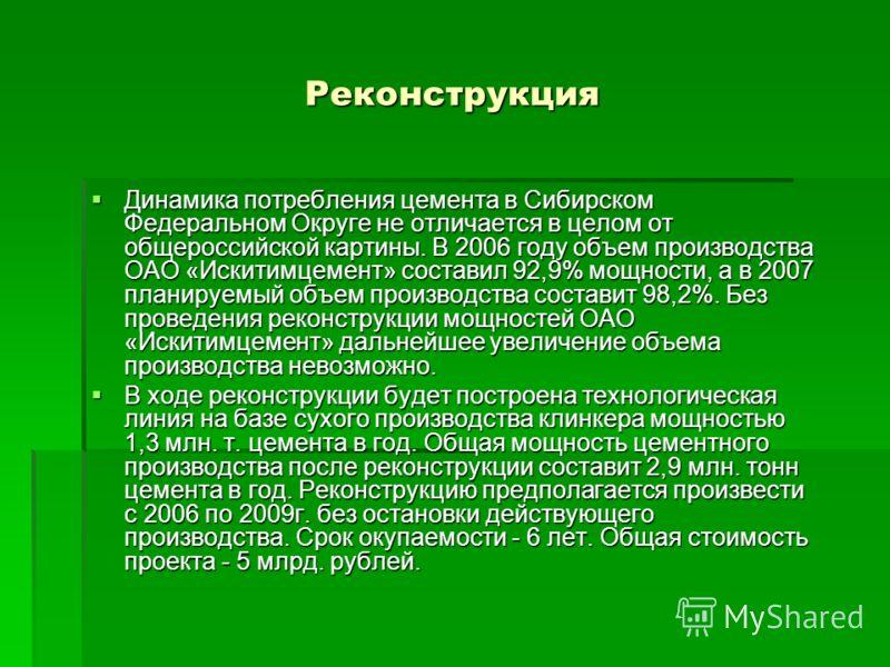 Реконструкция Динамика потребления цемента в Сибирском Федеральном Округе не отличается в целом от общероссийской картины. В 2006 году объем производства ОАО «Искитимцемент» составил 92,9% мощности, а в 2007 планируемый объем производства составит 98