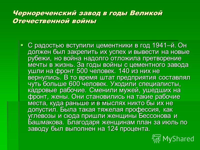 Чернореченский завод в годы Великой Отечественной войны С радостью вступили цементники в год 1941–й. Он должен был закрепить их успех и вывести на новые рубежи, но война надолго отложила претворение мечты в жизнь. За годы войны с цементного завода уш
