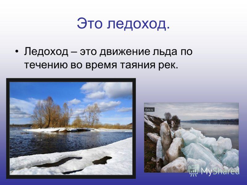 Это ледоход. Ледоход – это движение льда по течению во время таяния рек.