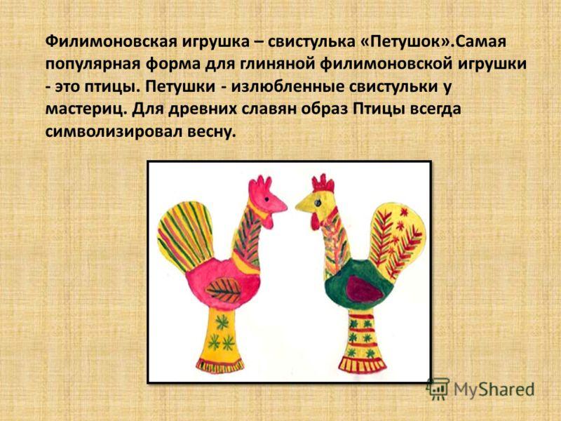 Филимоновская игрушка – свистулька «Петушок».Самая популярная форма для глиняной филимоновской игрушки - это птицы. Петушки - излюбленные свистульки у мастериц. Для древних славян образ Птицы всегда символизировал весну.