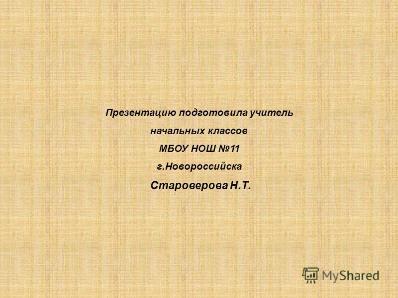 Презентацию подготовила учитель начальных классов МБОУ НОШ 11 г.Новороссийска Староверова Н.Т.