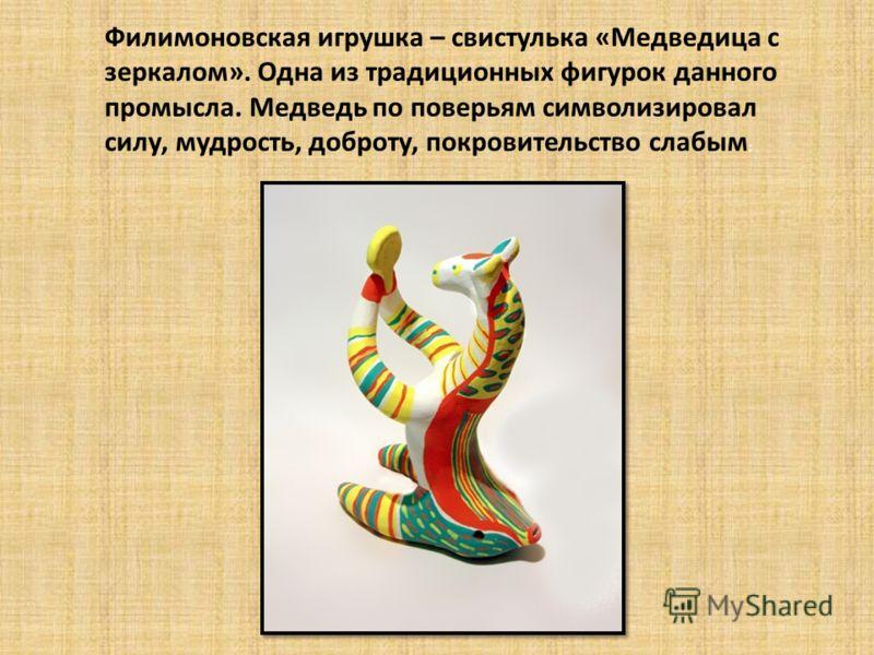Филимоновская игрушка – свистулька «Медведица с зеркалом». Одна из традиционных фигурок данного промысла. Медведь по поверьям символизировал силу, мудрость, доброту, покровительство слабым ;