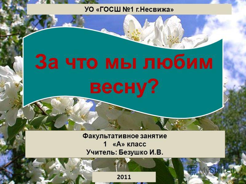 Факультативное занятие 1«А» класс Учитель: Безушко И.В. 2011 УО «ГОСШ 1 г.Несвижа» За что мы любим весну?