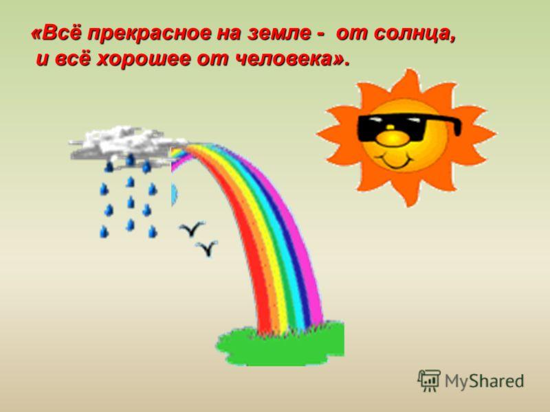 «Всё прекрасное на земле - от солнца, и всё хорошее от человека».