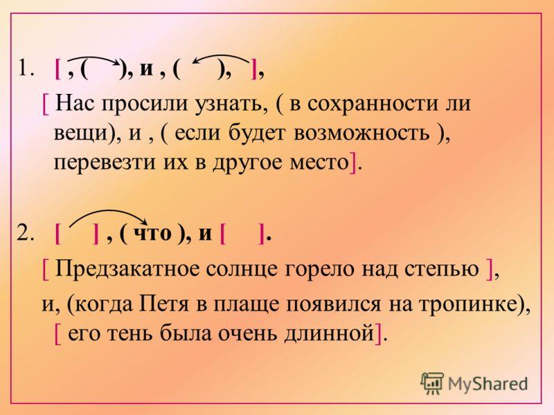 1. [, ( ), и, ( ), ], [ Нас просили узнать, ( в сохранности ли вещи), и, ( если будет возможность ), перевезти их в другое место]. 2. [ ], ( что ), и [ ]. [ Предзакатное солнце горело над степью ], и, (когда Петя в плаще появился на тропинке), [ его