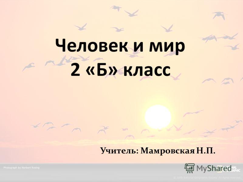 Человек и мир 2 «Б» класс Учитель: Мамровская Н.П.