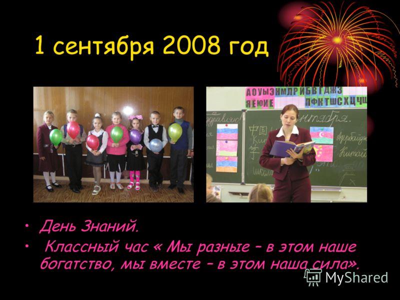 1 сентября 2008 год День Знаний. Классный час « Мы разные – в этом наше богатство, мы вместе – в этом наша сила».
