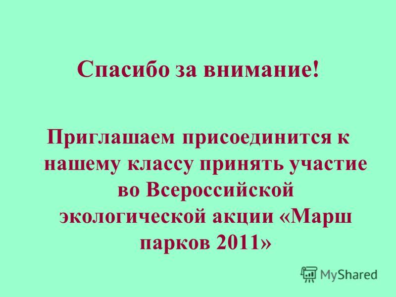 Спасибо за внимание! Приглашаем присоединится к нашему классу принять участие во Всероссийской экологической акции «Марш парков 2011»