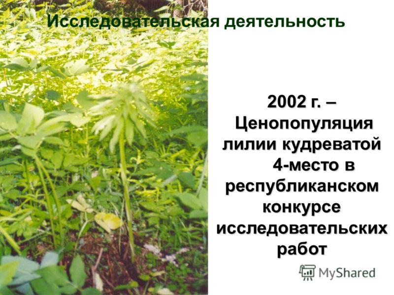 2002 г. – Ценопопуляция лилии кудреватой 4-место в республиканском конкурсе исследовательских работ Исследовательская деятельность