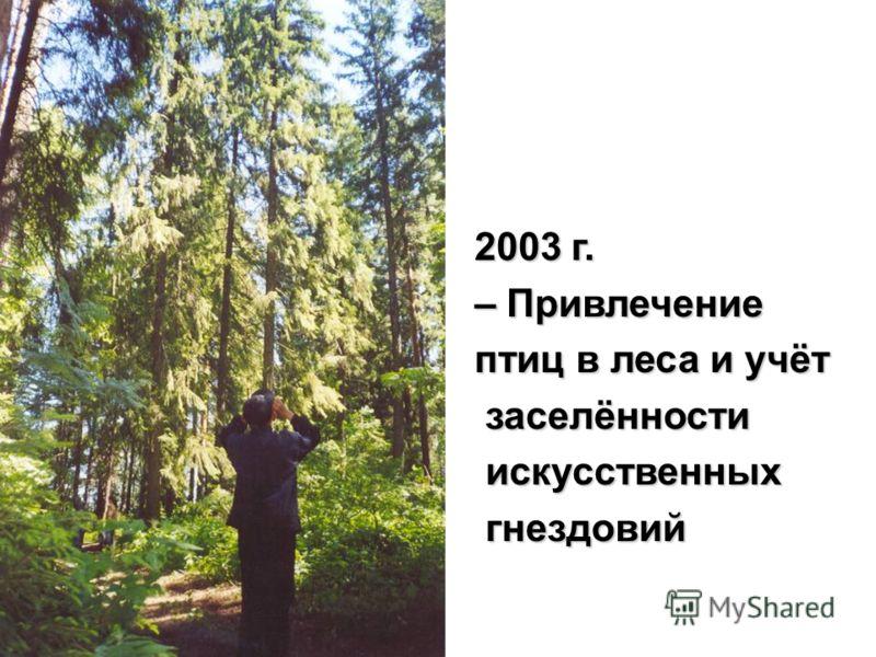 2003 г. – Привлечение птиц в леса и учёт заселённости заселённости искусственных искусственных гнездовий гнездовий