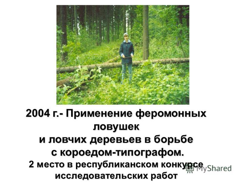 2004 г.- Применение феромонных ловушек и ловчих деревьев в борьбе с короедом-типографом. с короедом-типографом. 2 место в республиканском конкурсе исследовательских работ