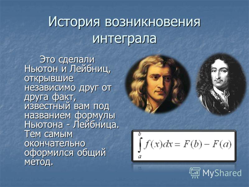 История возникновения интеграла Это сделали Ньютон и Лейбниц, открывшие независимо друг от друга факт, известный вам под названием формулы Ньютона - Лейбница. Тем самым окончательно оформился общий метод.