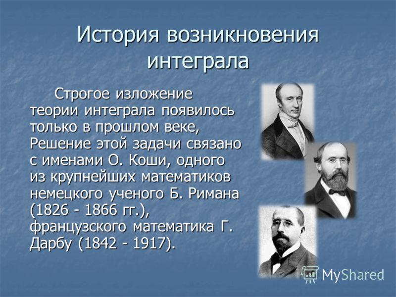 История возникновения интеграла Строгое изложение теории интеграла появилось только в прошлом веке, Решение этой задачи связано с именами О. Коши, одного из крупнейших математиков немецкого ученого Б. Римана (1826 - 1866 гг.), французского математика