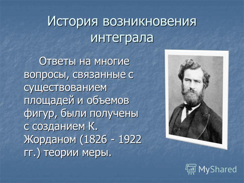 История возникновения интеграла Ответы на многие вопросы, связанные с существованием площадей и объемов фигур, были получены с созданием К. Жорданом (1826 - 1922 гг.) теории меры.