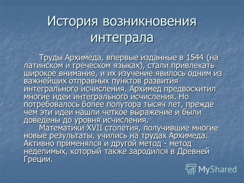 История возникновения интеграла Труды Архимеда, впервые изданные в 1544 (на латинском и греческом языках), стали привлекать широкое внимание, и их изучение явилось одним из важнейших отправных пунктов развития интегрального исчисления. Архимед предво