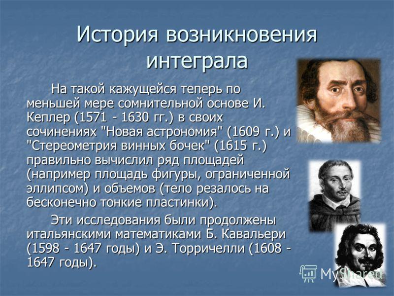 История возникновения интеграла На такой кажущейся теперь по меньшей мере сомнительной основе И. Кеплер (1571 - 1630 гг.) в своих сочинениях