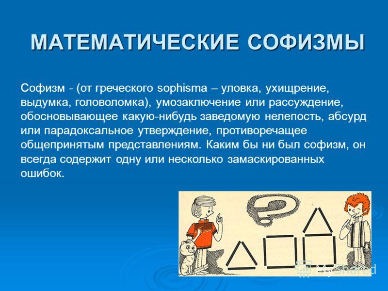 МАТЕМАТИЧЕСКИЕ СОФИЗМЫ Софизм - (от греческого sophisma – уловка, ухищрение, выдумка, головоломка), умозаключение или рассуждение, обосновывающее какую-нибудь заведомую нелепость, абсурд или парадоксальное утверждение, противоречащее общепринятым пре