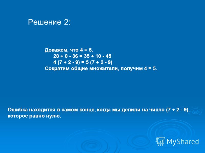 Решение 2: Докажем, что 4 = 5. 28 + 8 - 36 = 35 + 10 - 45 4 (7 + 2 - 9) = 5 (7 + 2 - 9) Сократим общие множители, получим 4 = 5. Ошибка находится в самом конце, когда мы делили на число (7 + 2 - 9), которое равно нулю.