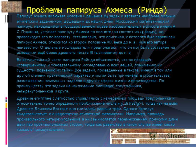 Проблемы папируса Ахмеса (Ринда) Папирус Ахмеса включает условия и решения 84 задач и является наиболее полным египетским задачником, дошедшим до наших дней. Московский математический папирус, находящийся в Государственном музее изобразительных искус