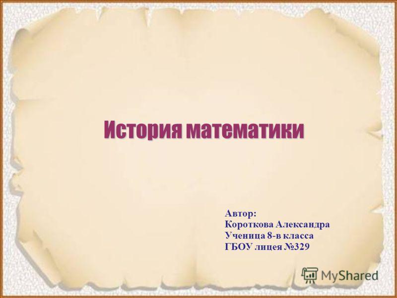 История математики Автор: Короткова Александра Ученица 8-в класса ГБОУ лицея 329