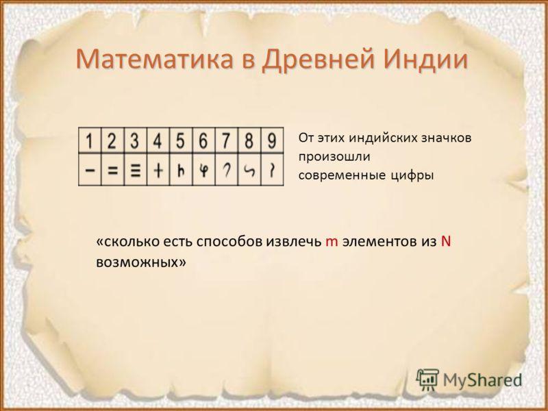 Математика в Древней Индии От этих индийских значков произошли современные цифры «сколько есть способов извлечь m элементов из N возможных»